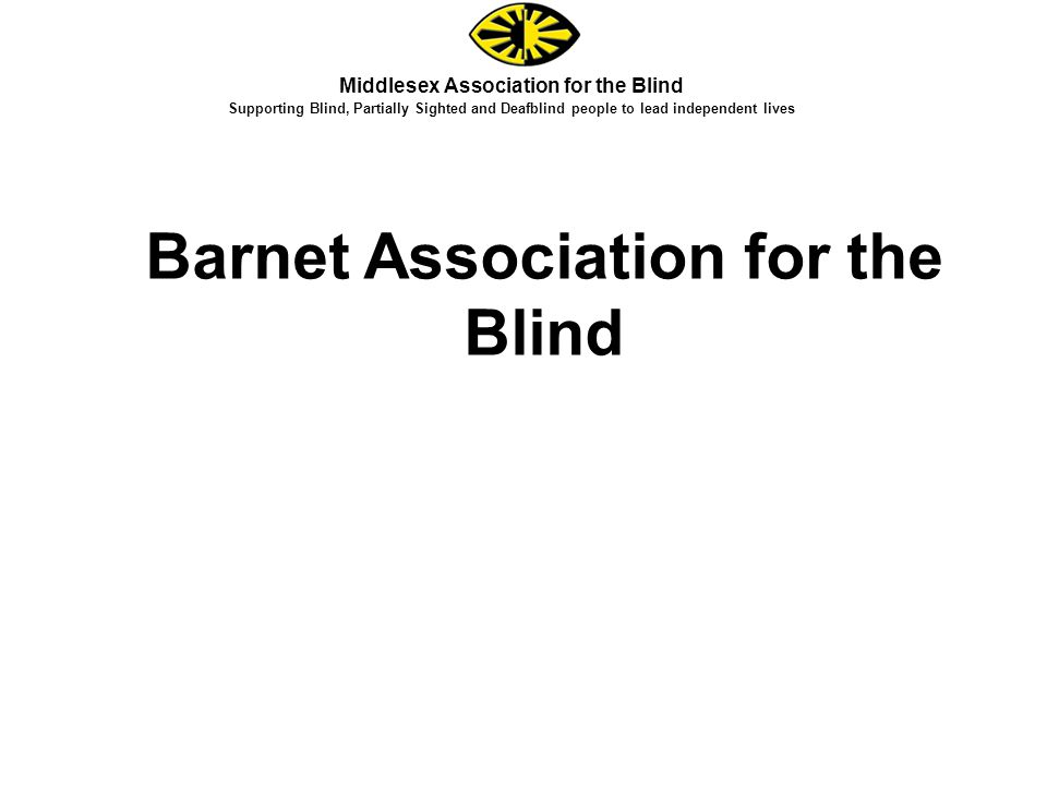 Middlesex Association for the Blind Supporting Blind, Partially Sighted and Deafblind people to lead independent lives Barnet Association for the Blind
