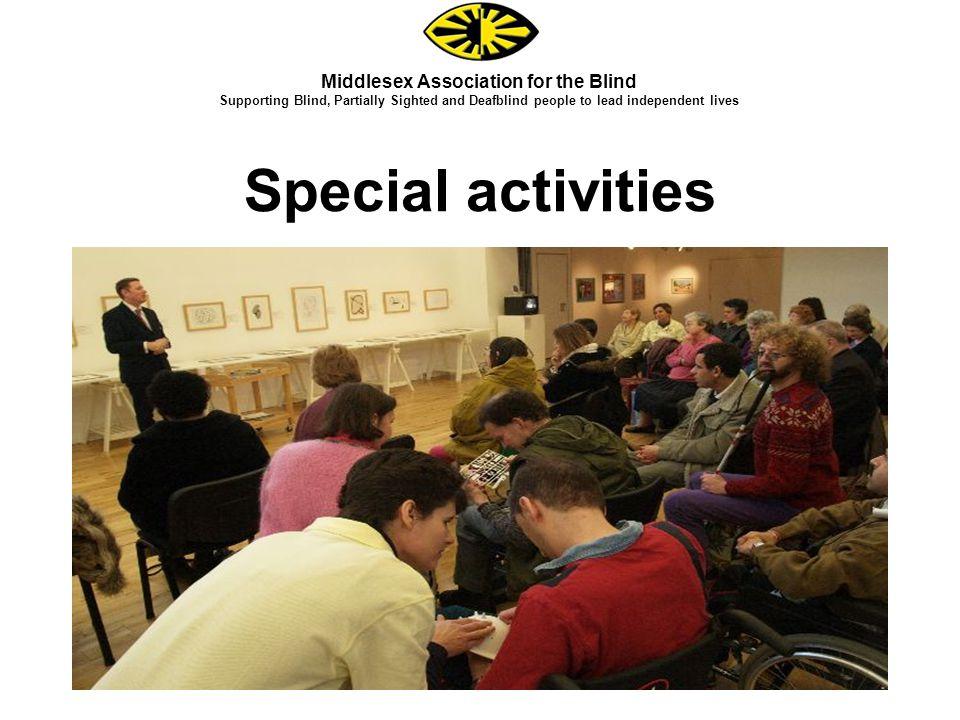 Special activities Middlesex Association for the Blind Supporting Blind, Partially Sighted and Deafblind people to lead independent lives