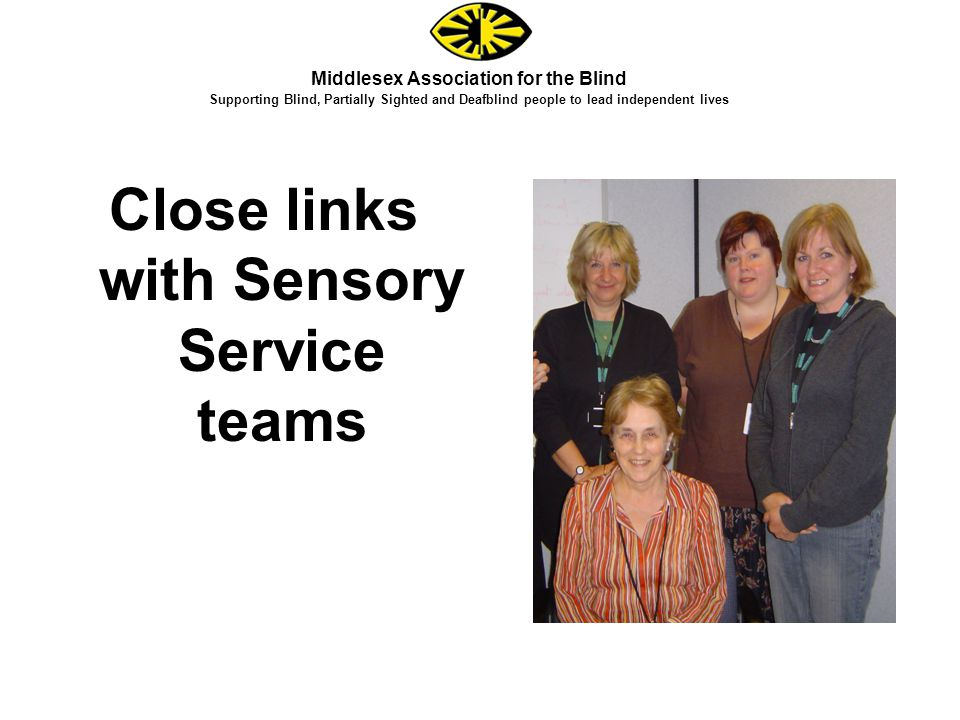 Close links with Sensory Service teams Middlesex Association for the Blind Supporting Blind, Partially Sighted and Deafblind people to lead independent lives