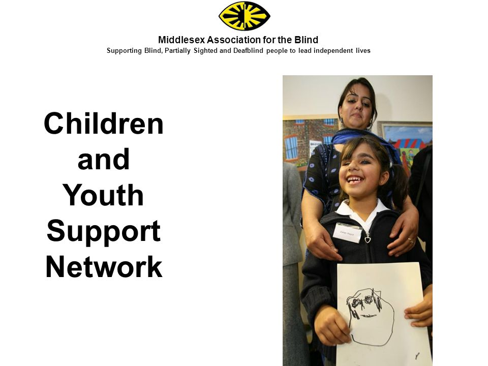 Middlesex Association for the Blind Supporting Blind, Partially Sighted and Deafblind people to lead independent lives Children and Youth Support Network