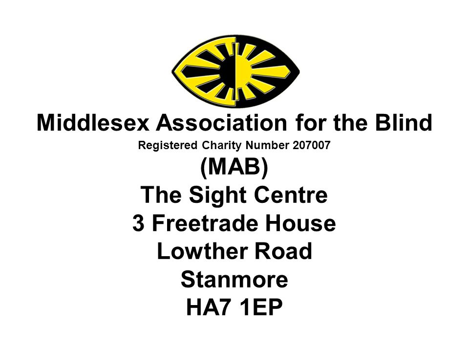 Middlesex Association for the Blind Registered Charity Number 207007 (MAB) The Sight Centre 3 Freetrade House Lowther Road Stanmore HA7 1EP