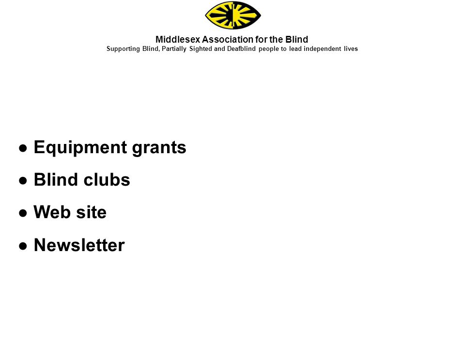 ● Equipment grants ● Blind clubs ● Web site ● Newsletter Middlesex Association for the Blind Supporting Blind, Partially Sighted and Deafblind people to lead independent lives