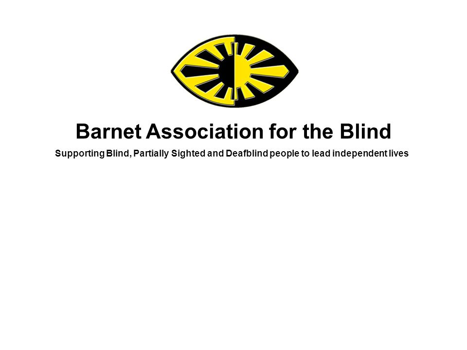 Barnet Association for the Blind Supporting Blind, Partially Sighted and Deafblind people to lead independent lives