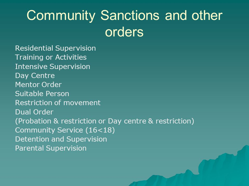 Community Sanctions and other orders Residential Supervision Training or Activities Intensive Supervision Day Centre Mentor Order Suitable Person Restriction of movement Dual Order (Probation & restriction or Day centre & restriction) Community Service (16<18) Detention and Supervision Parental Supervision