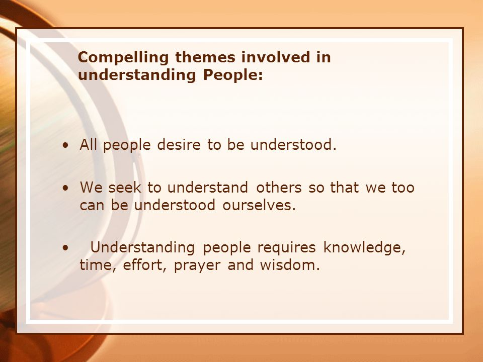 Compelling themes involved in understanding People: All people desire to be understood.