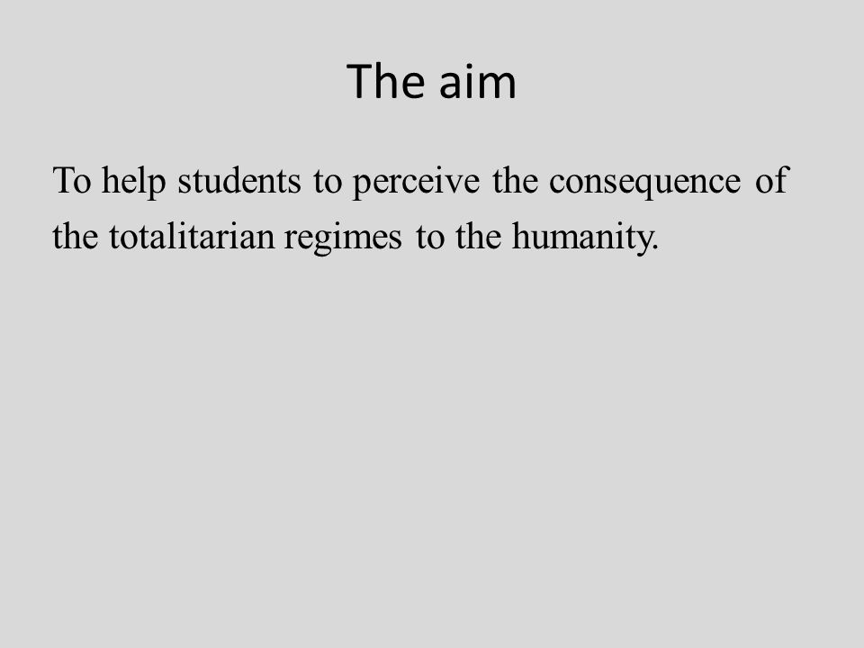 The aim To help students to perceive the consequence of the totalitarian regimes to the humanity.