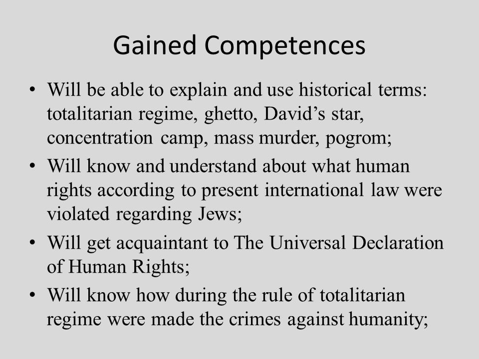 Gained Competences Will be able to explain and use historical terms: totalitarian regime, ghetto, David's star, concentration camp, mass murder, pogrom; Will know and understand about what human rights according to present international law were violated regarding Jews; Will get acquaintant to The Universal Declaration of Human Rights; Will know how during the rule of totalitarian regime were made the crimes against humanity;