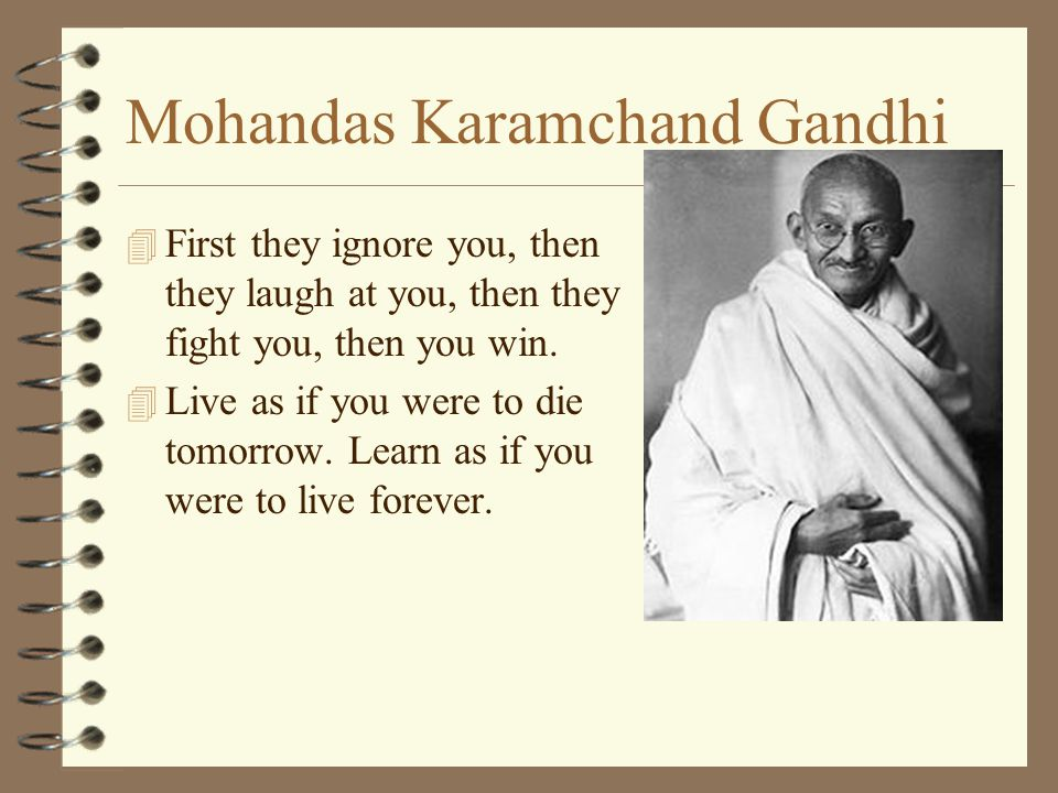 Mohandas Karamchand Gandhi 4 First they ignore you, then they laugh at you, then they fight you, then you win.