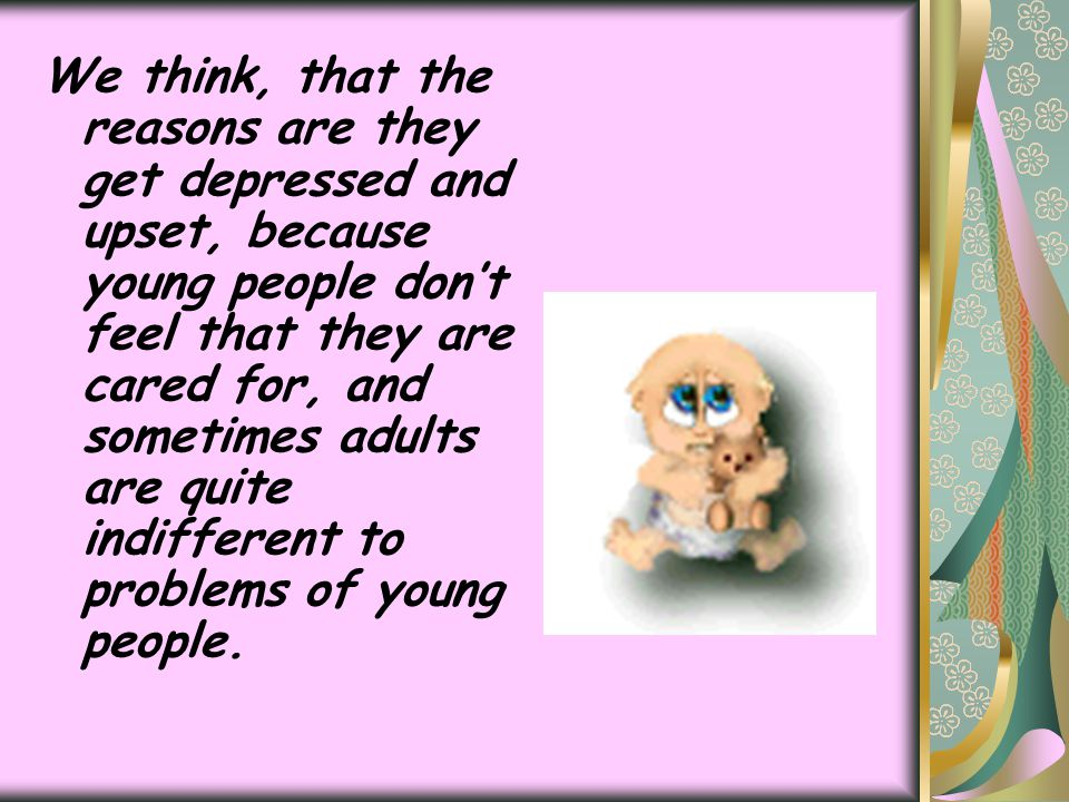 We think, that the reasons are they get depressed and upset, because young people don't feel that they are cared for, and sometimes adults are quite i