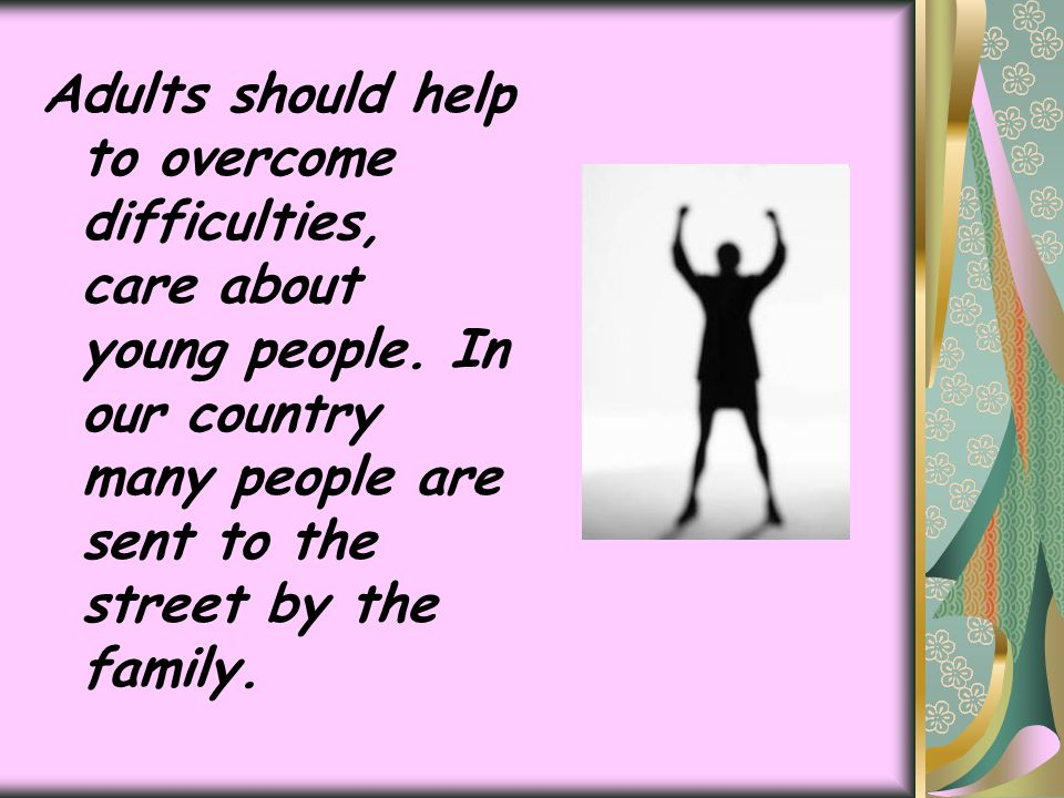 Adults should help to overcome difficulties, care about young people. In our country many people are sent to the street by the family.