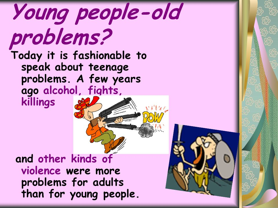 Young people-old problems? Today it is fashionable to speak about teenage problems. A few years ago alcohol, fights, killings and other kinds of viole
