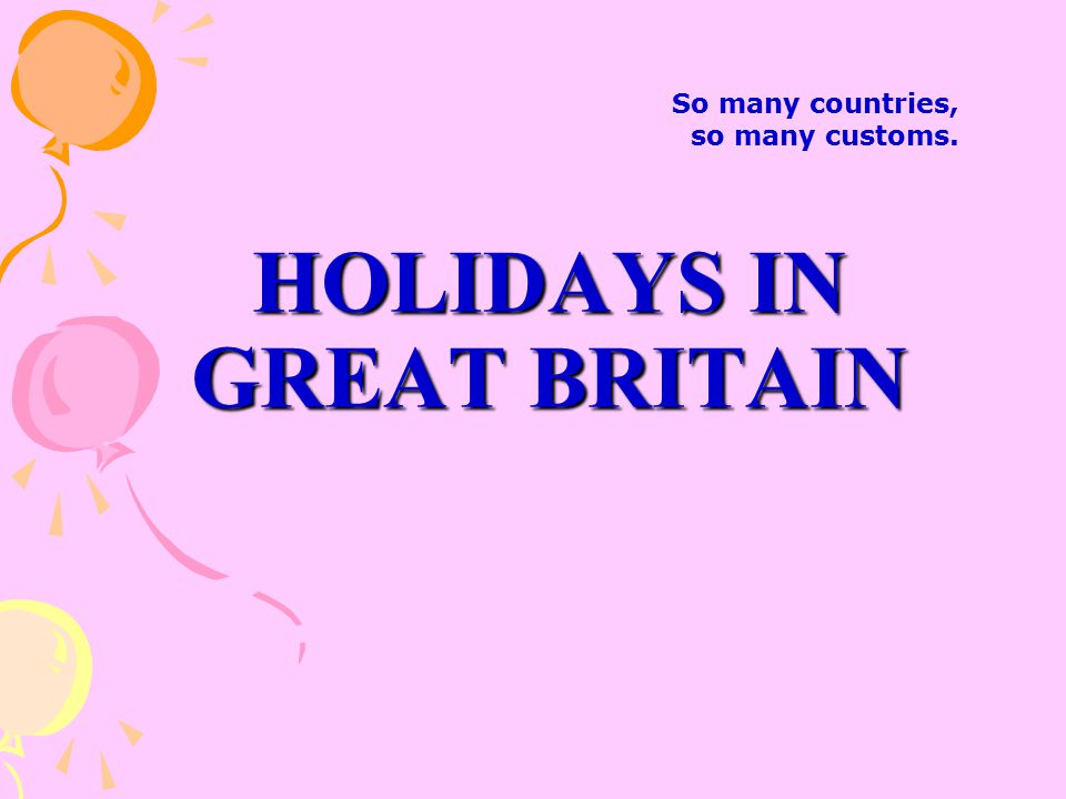 HOLIDAYS IN GREAT BRITAIN So many countries, so many customs.