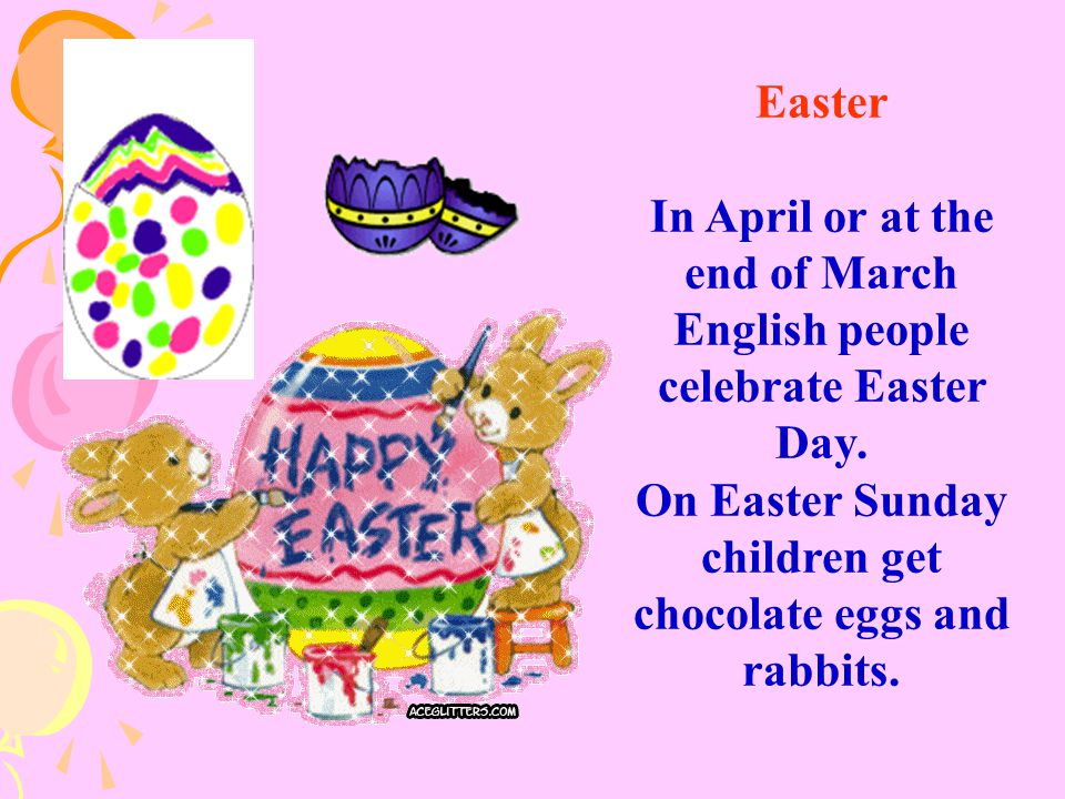 Easter In April or at the end of March English people celebrate Easter Day. On Easter Sunday children get chocolate eggs and rabbits.