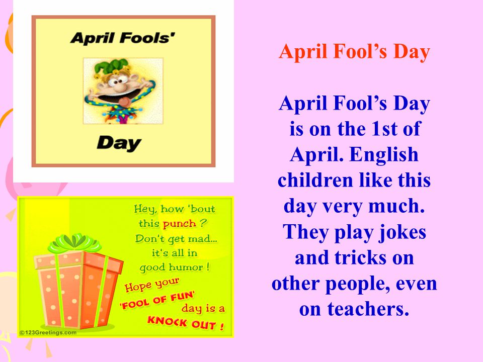 April Fool's Day April Fool's Day is on the 1st of April. English children like this day very much. They play jokes and tricks on other people, even o