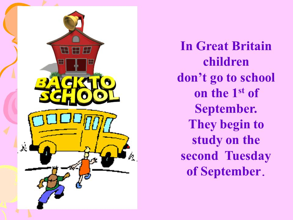 In Great Britain children don't go to school on the 1 st of September. They begin to study on the second Tuesday of September.