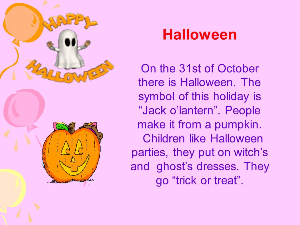 """Halloween On the 31st of October there is Halloween. The symbol of this holiday is """"Jack o'lantern"""". People make it from a pumpkin. Children like Hall"""