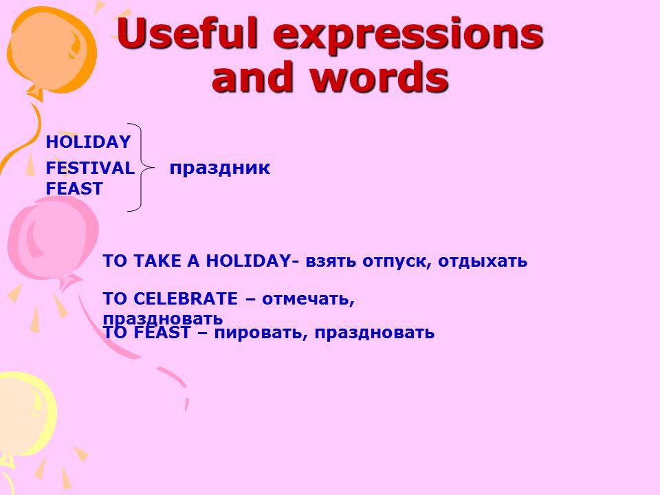 Useful expressions and words HOLIDAY FESTIVAL праздник FEAST TO TAKE A HOLIDAY- взять отпуск, отдыхать TO CELEBRATE – отмечать, праздновать TO FEAST –