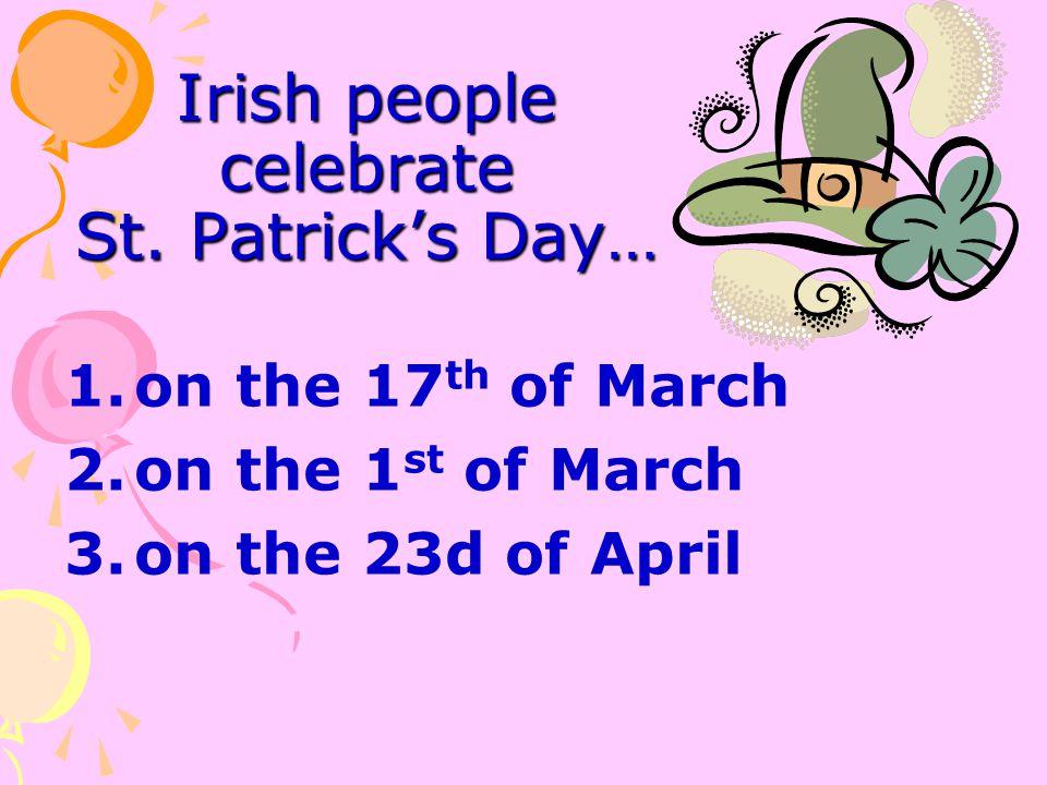 Irish people celebrate St. Patrick's Day… 1.on the 17 th of March 2.on the 1 st of March 3.on the 23d of April
