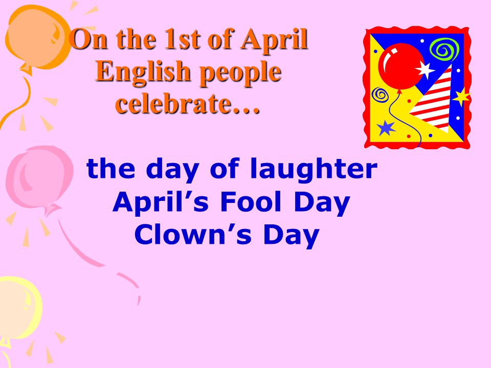 On the 1st of April English people celebrate… the day of laughter April's Fool Day Clown's Day