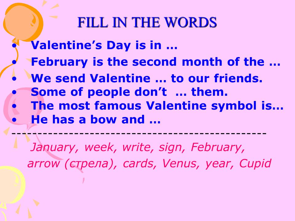 Valentine's Day is in … February is the second month of the … We send Valentine … to our friends. Some of people don't … them. The most famous Valenti