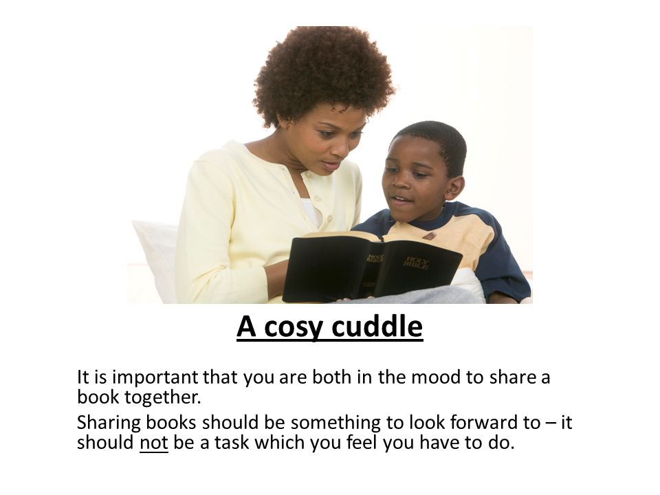 A cosy cuddle It is important that you are both in the mood to share a book together.