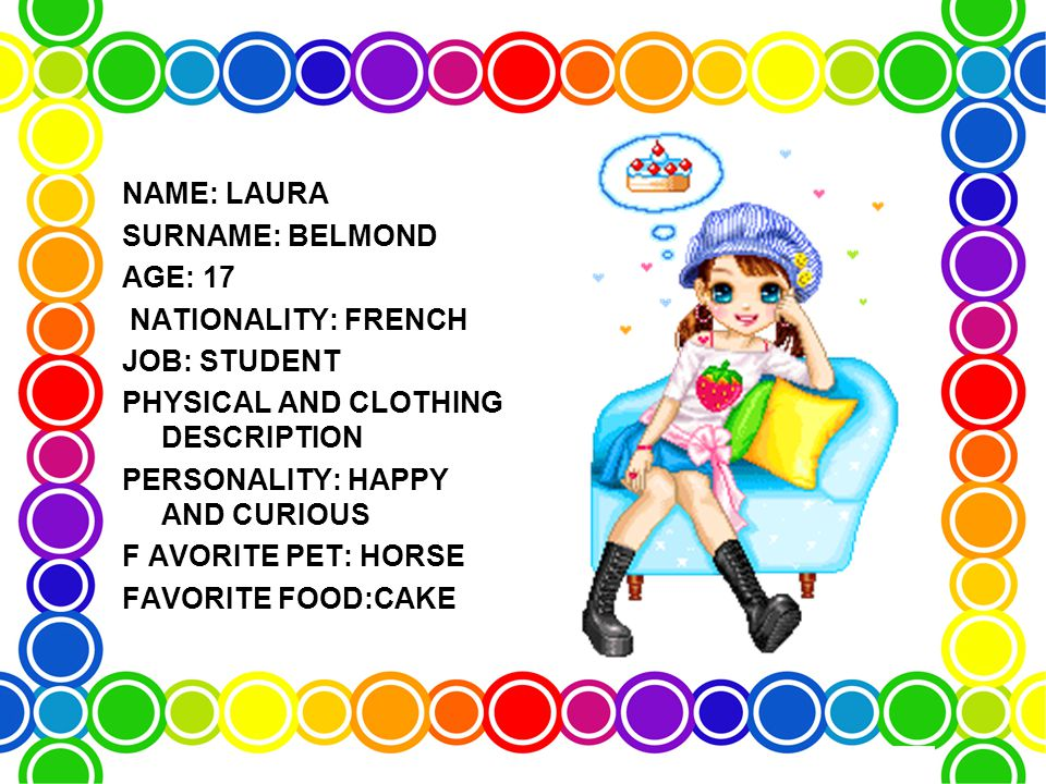 NAME: LAURA SURNAME: BELMOND AGE: 17 NATIONALITY: FRENCH JOB: STUDENT PHYSICAL AND CLOTHING DESCRIPTION PERSONALITY: HAPPY AND CURIOUS F AVORITE PET: HORSE FAVORITE FOOD:CAKE