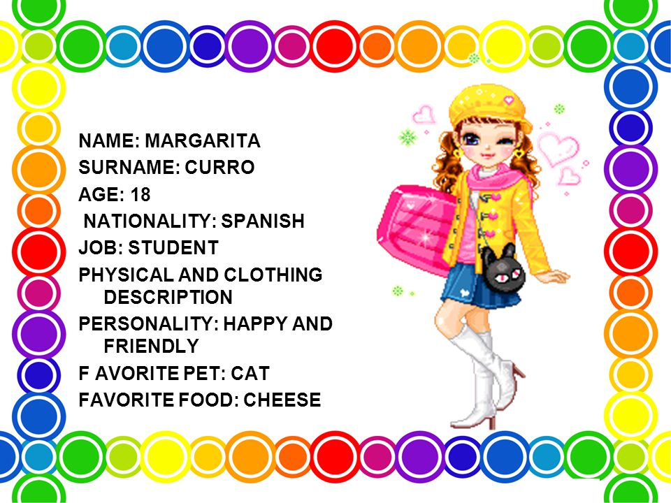 NAME: MARGARITA SURNAME: CURRO AGE: 18 NATIONALITY: SPANISH JOB: STUDENT PHYSICAL AND CLOTHING DESCRIPTION PERSONALITY: HAPPY AND FRIENDLY F AVORITE PET: CAT FAVORITE FOOD: CHEESE