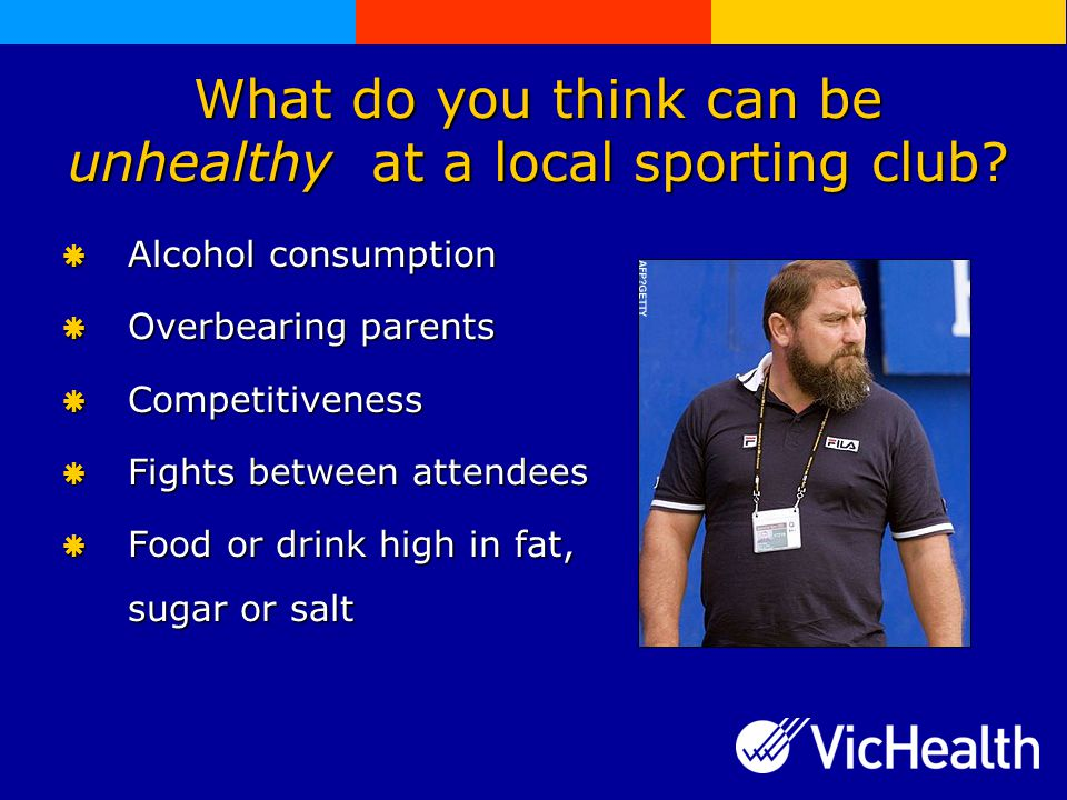 What do you think can be unhealthy at a local sporting club.