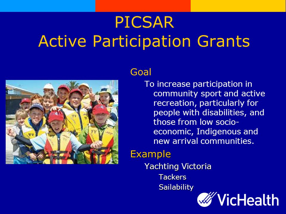 PICSAR Active Participation Grants Goal To increase participation in community sport and active recreation, particularly for people with disabilities, and those from low socio- economic, Indigenous and new arrival communities.Example Yachting Victoria TackersSailability