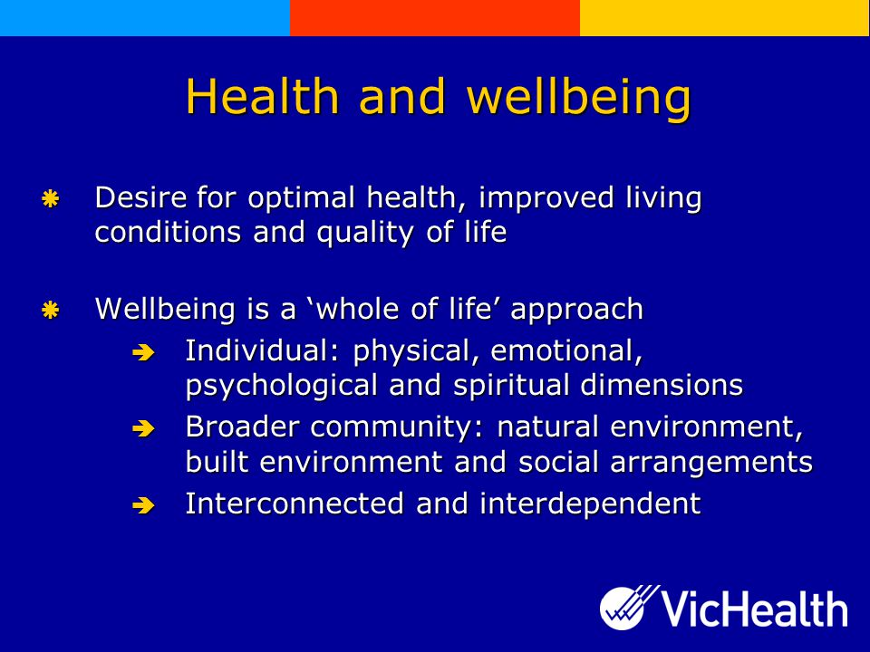 Health and wellbeing  Desire for optimal health, improved living conditions and quality of life  Wellbeing is a 'whole of life' approach  Individual: physical, emotional, psychological and spiritual dimensions  Broader community: natural environment, built environment and social arrangements  Interconnected and interdependent