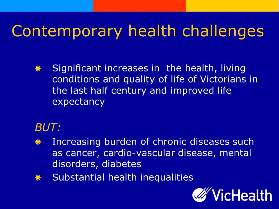 Contemporary health challenges   Significant increases in the health, living conditions and quality of life of Victorians in the last half century and improved life expectancy BUT:   Increasing burden of chronic diseases such as cancer, cardio-vascular disease, mental disorders, diabetes   Substantial health inequalities