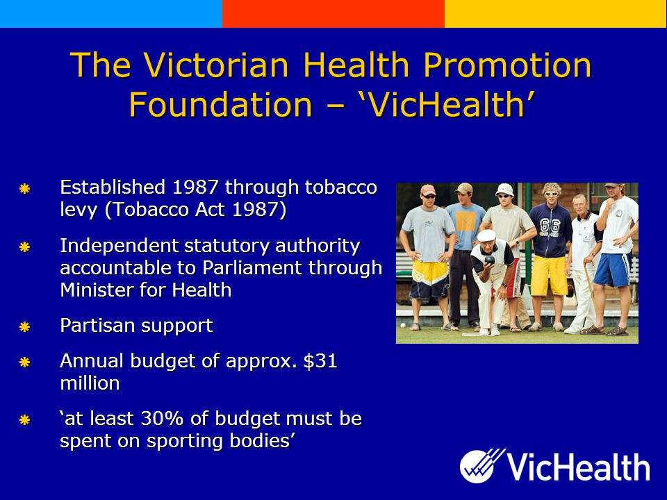 The Victorian Health Promotion Foundation – 'VicHealth'  Established 1987 through tobacco levy (Tobacco Act 1987)  Independent statutory authority accountable to Parliament through Minister for Health  Partisan support  Annual budget of approx.