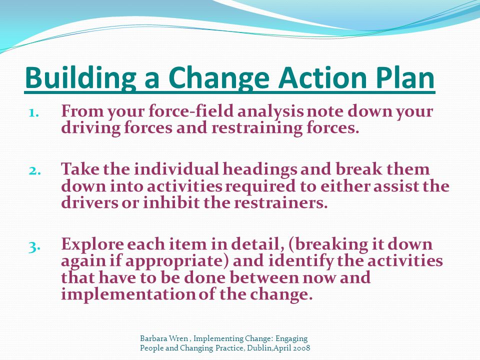 Building a Change Action Plan 1. From your force-field analysis note down your driving forces and restraining forces. 2. Take the individual headings