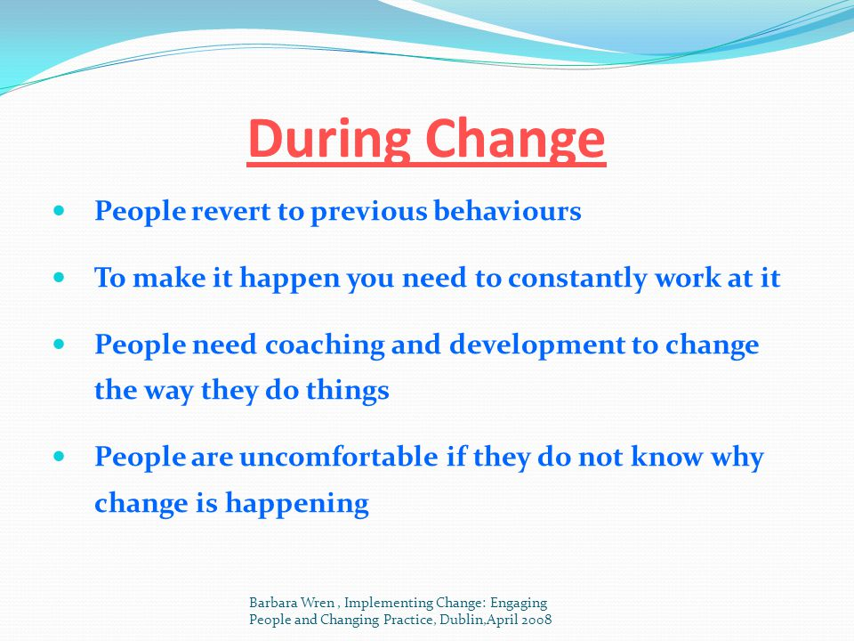 During Change People revert to previous behaviours To make it happen you need to constantly work at it People need coaching and development to change
