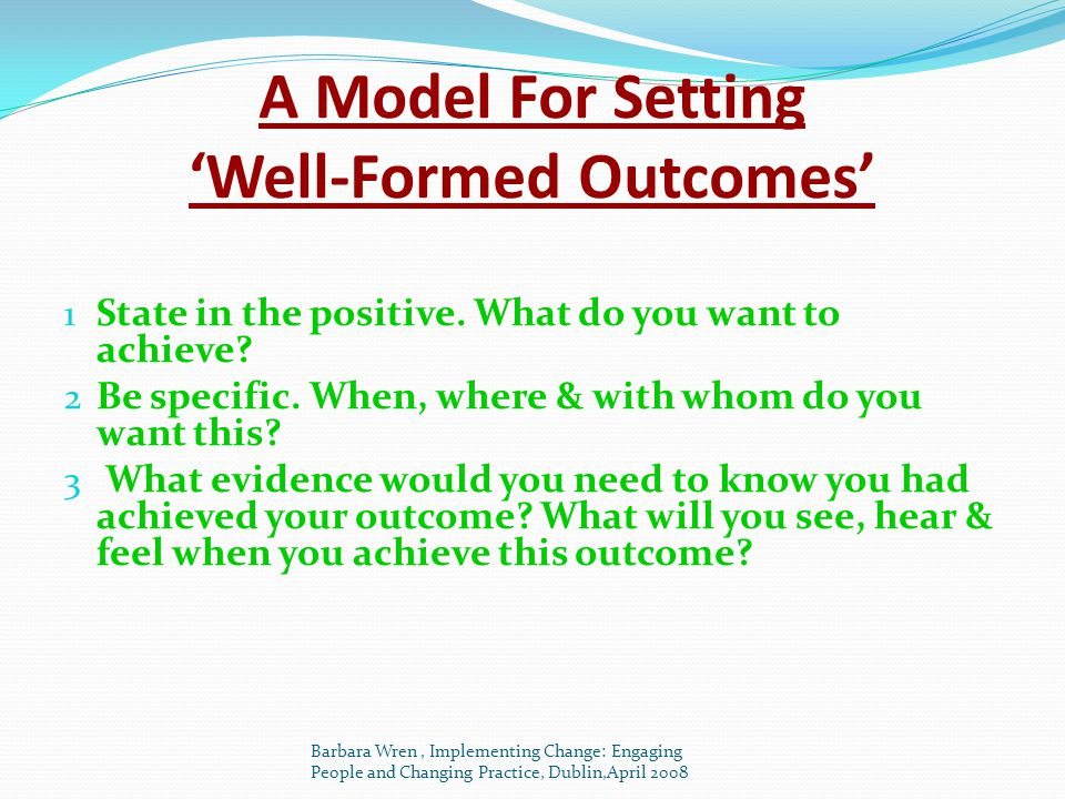 A Model For Setting 'Well-Formed Outcomes' 1 State in the positive. What do you want to achieve? 2 Be specific. When, where & with whom do you want th