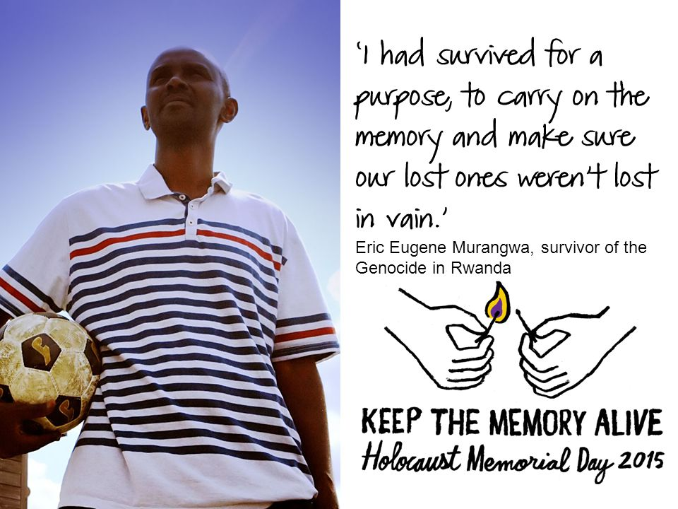 'I had survived for a purpose, to carry on the memory and make sure our lost ones weren't lost in vain.' Eric Eugene Murangwa, survivor of the Genocide in Rwanda