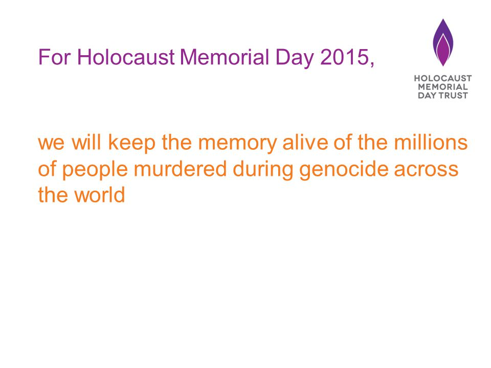 we will keep the memory alive of the millions of people murdered during genocide across the world