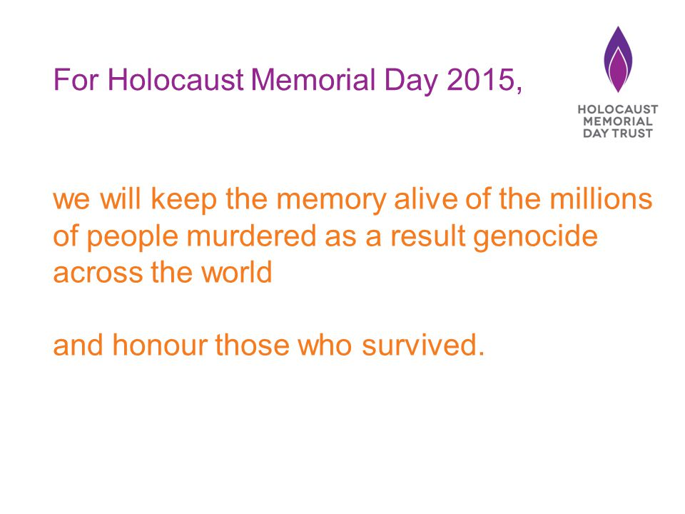 For Holocaust Memorial Day 2015, we will keep the memory alive of the millions of people murdered as a result genocide across the world and honour those who survived.