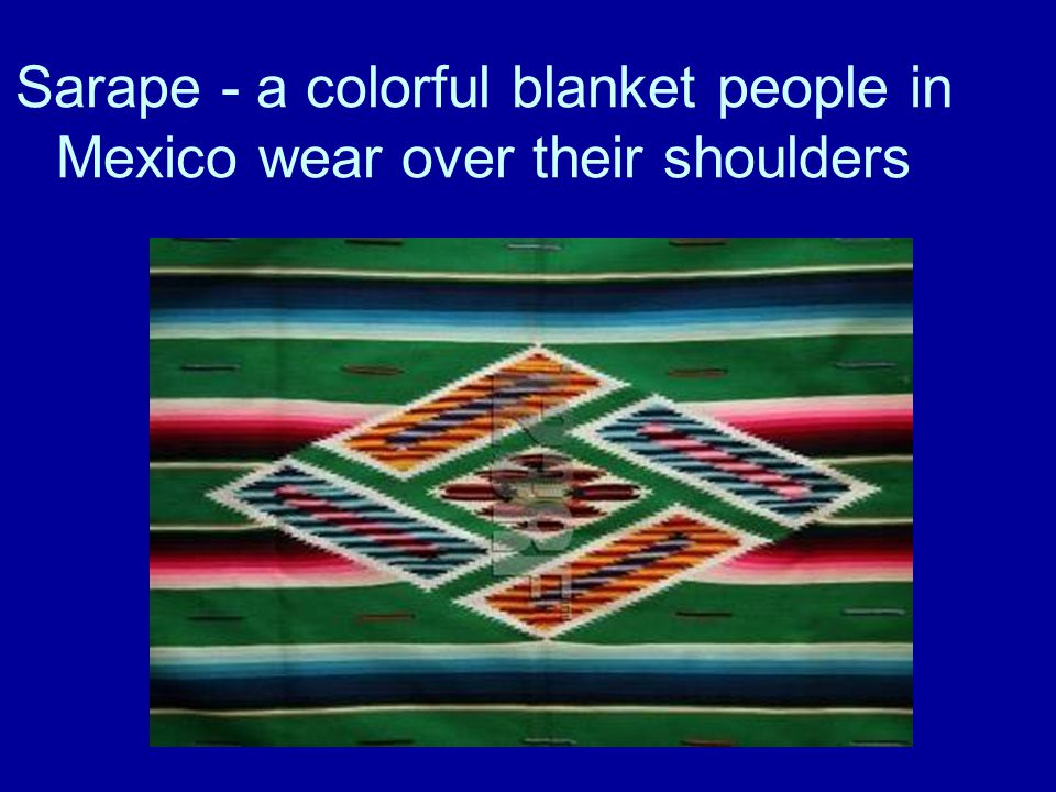 Sarape - a colorful blanket people in Mexico wear over their shoulders