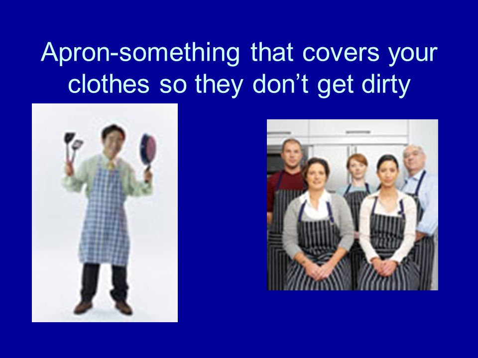 Apron-something that covers your clothes so they don't get dirty