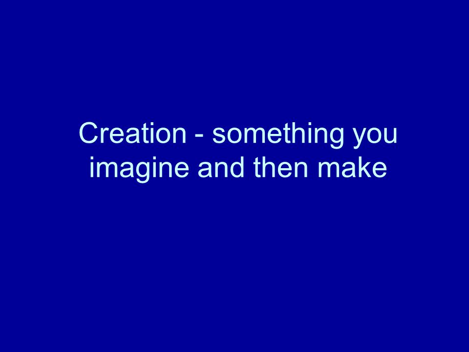 Creation - something you imagine and then make