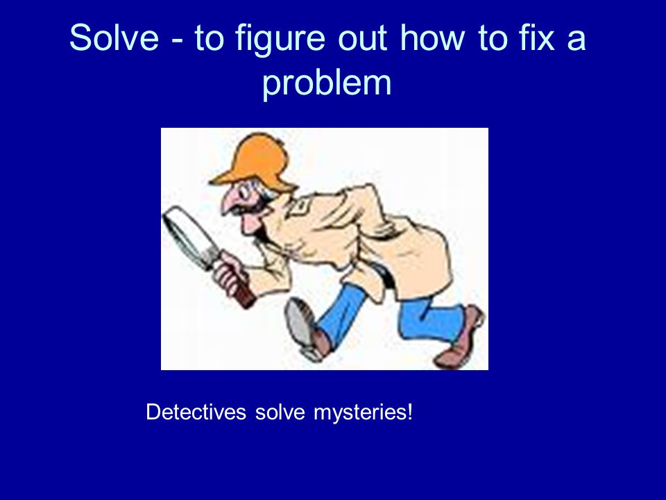Solve - to figure out how to fix a problem Detectives solve mysteries!
