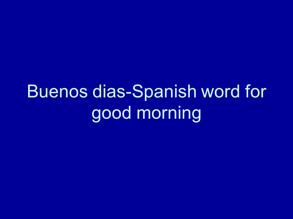 Buenos dias-Spanish word for good morning