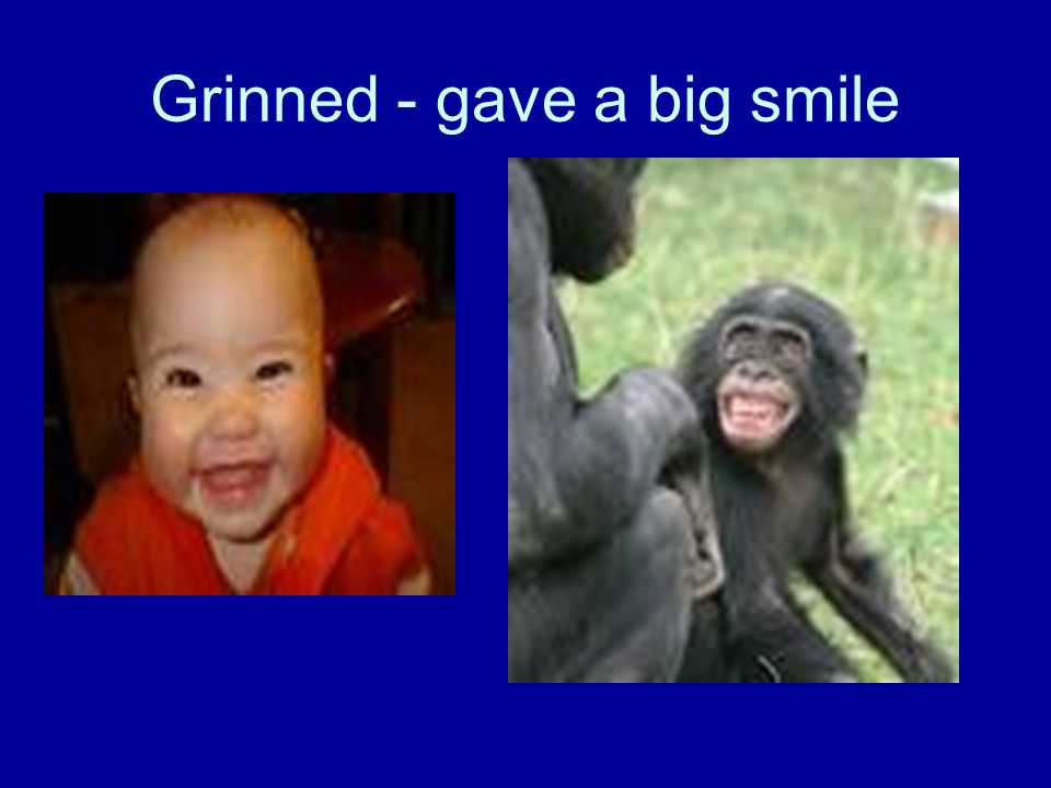 Grinned - gave a big smile