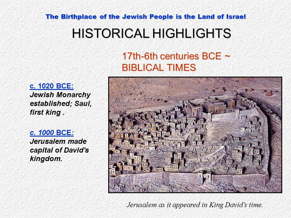 The Birthplace of the Jewish People is the Land of Israel HISTORICAL HIGHLIGHTS 17th-6th centuries BCE ~ BIBLICAL TIMES c. 1020 BCE: Jewish Monarchy e