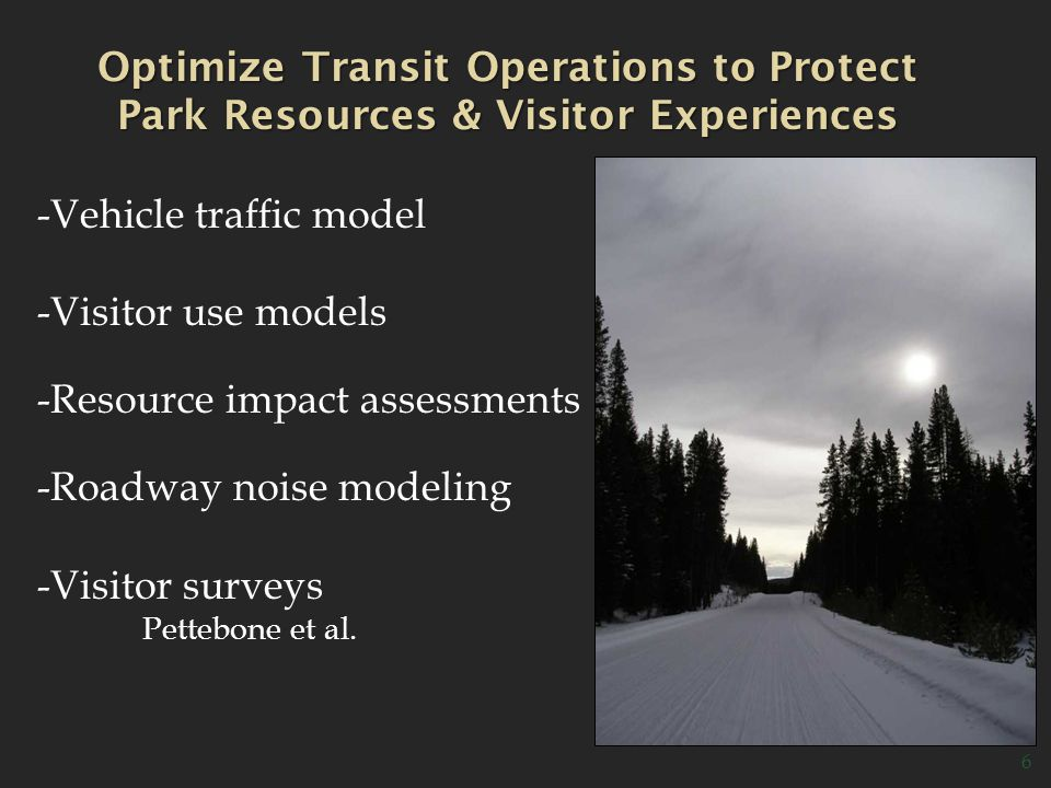 6 Optimize Transit Operations to Protect Park Resources & Visitor Experiences -Vehicle traffic model -Visitor use models -Resource impact assessments -Roadway noise modeling -Visitor surveys Pettebone et al.