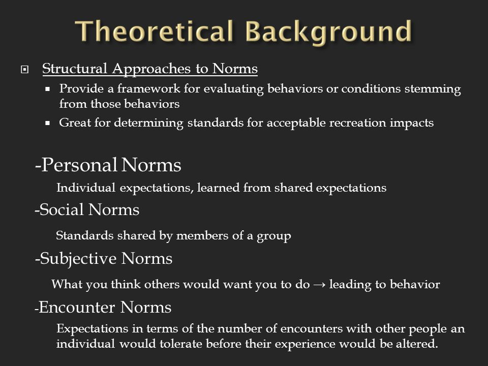  Structural Approaches to Norms  Provide a framework for evaluating behaviors or conditions stemming from those behaviors  Great for determining standards for acceptable recreation impacts -Personal Norms Individual expectations, learned from shared expectations -Social Norms Standards shared by members of a group -Subjective Norms What you think others would want you to do → leading to behavior - Encounter Norms Expectations in terms of the number of encounters with other people an individual would tolerate before their experience would be altered.