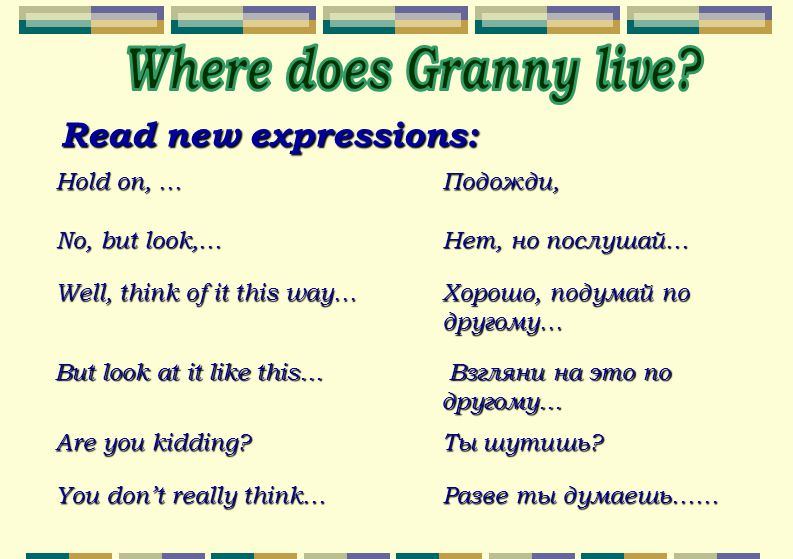 Read new expressions: Hold on, …Подожди, No, but look,…Нет, но послушай… Well, think of it this way… Хорошо, подумай по другому… But look at it like this… Взгляни на это по другому… Are you kidding.