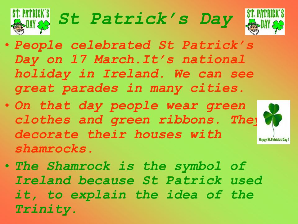 St Patrick's Day People celebrated St Patrick's Day on 17 March.It's national holiday in Ireland. We can see great parades in many cities. On that day