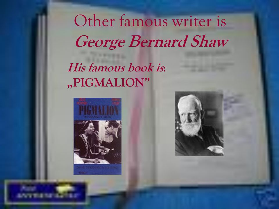 """Other famous writer is George Bernard Shaw His famous book is : """"PIGMALION"""